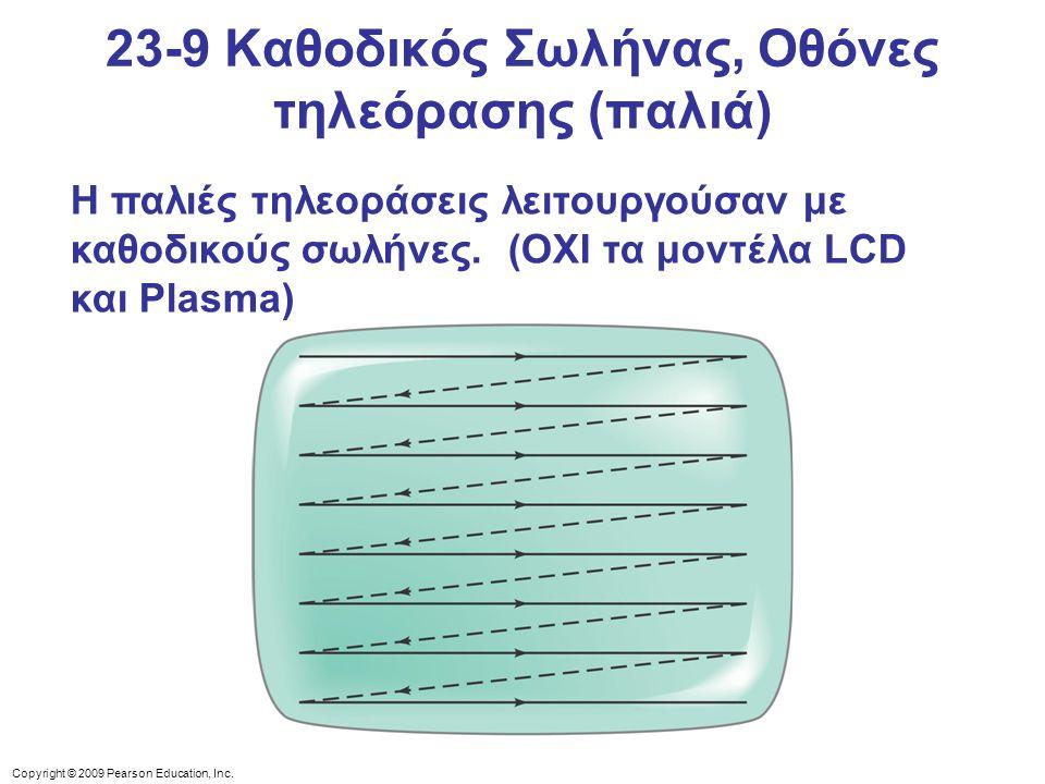 Copyright © 2009 Pearson Education, Inc. Η παλιές τηλεοράσεις λειτουργούσαν με καθοδικούς σωλήνες. (OΧΙ τα μοντέλα LCD και Plasma) 23-9 Καθοδικός Σωλή