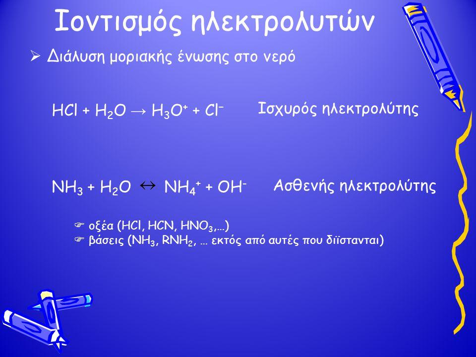Ιοντισμός ηλεκτρολυτών  Διάλυση μοριακής ένωσης στο νερό HCl + H 2 O → H 3 O + + Cl − NH 3 + H 2 O NH 4 + + OH - Ισχυρός ηλεκτρολύτης Ασθενής ηλεκτρολύτης  οξέα (HCl, HCN, HNO 3,…)  βάσεις (NH 3, RNH 2, … εκτός από αυτές που διϊστανται)