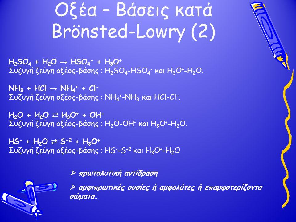 Οξέα – Βάσεις κατά Brönsted-Lowry (2) H 2 SO 4 + H 2 O → HSO 4 - + H 3 O + Συζυγή ζεύγη οξέος-βάσης : H 2 SO 4 -HSO 4 - και H 3 O + -H 2 O.