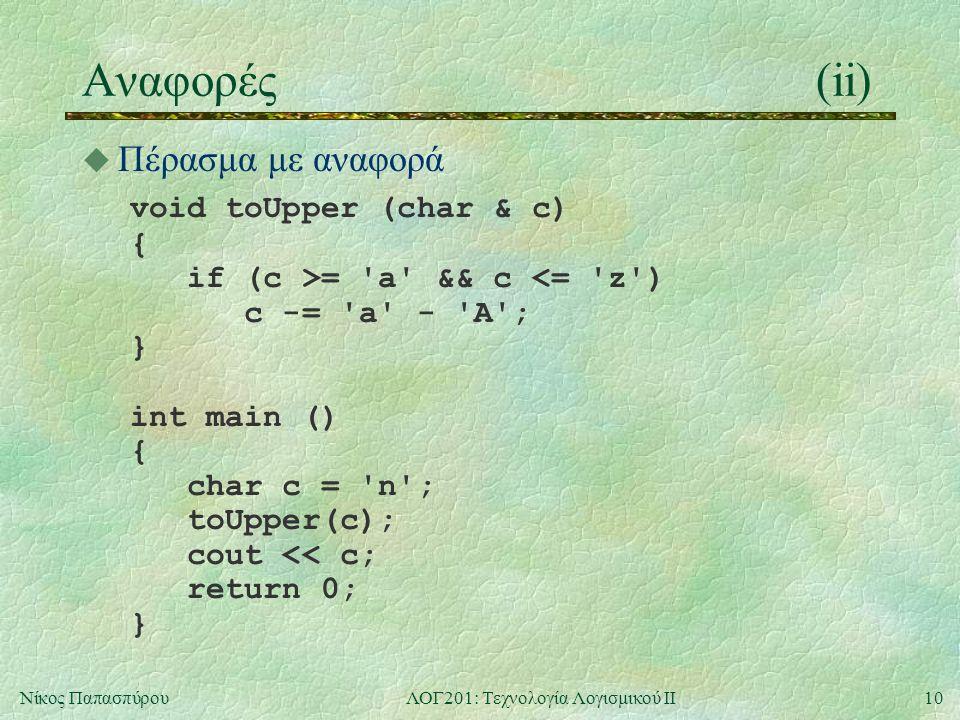 10Νίκος ΠαπασπύρουΛΟΓ201: Τεχνολογία Λογισμικού ΙΙ Αναφορές(ii)  Πέρασμα με αναφορά void toUpper (char & c) { if (c >= a && c <= z ) c -= a - A ; } int main () { char c = n ; toUpper(c); cout << c; return 0; }