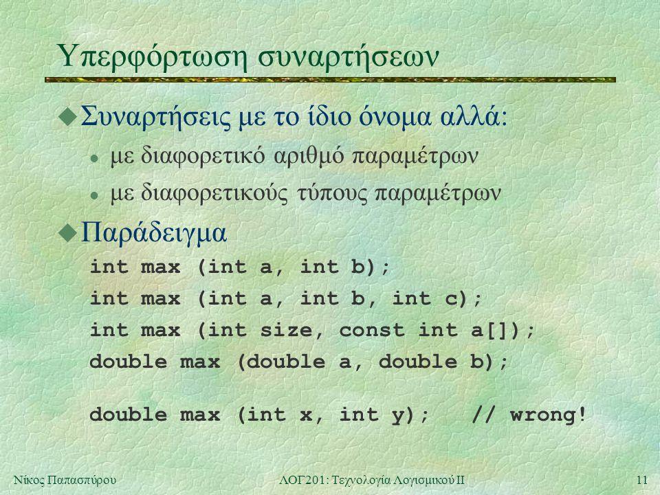 11Νίκος ΠαπασπύρουΛΟΓ201: Τεχνολογία Λογισμικού ΙΙ Υπερφόρτωση συναρτήσεων u Συναρτήσεις με το ίδιο όνομα αλλά: l με διαφορετικό αριθμό παραμέτρων l με διαφορετικούς τύπους παραμέτρων u Παράδειγμα int max (int a, int b); int max (int a, int b, int c); int max (int size, const int a[]); double max (double a, double b); double max (int x, int y); // wrong!