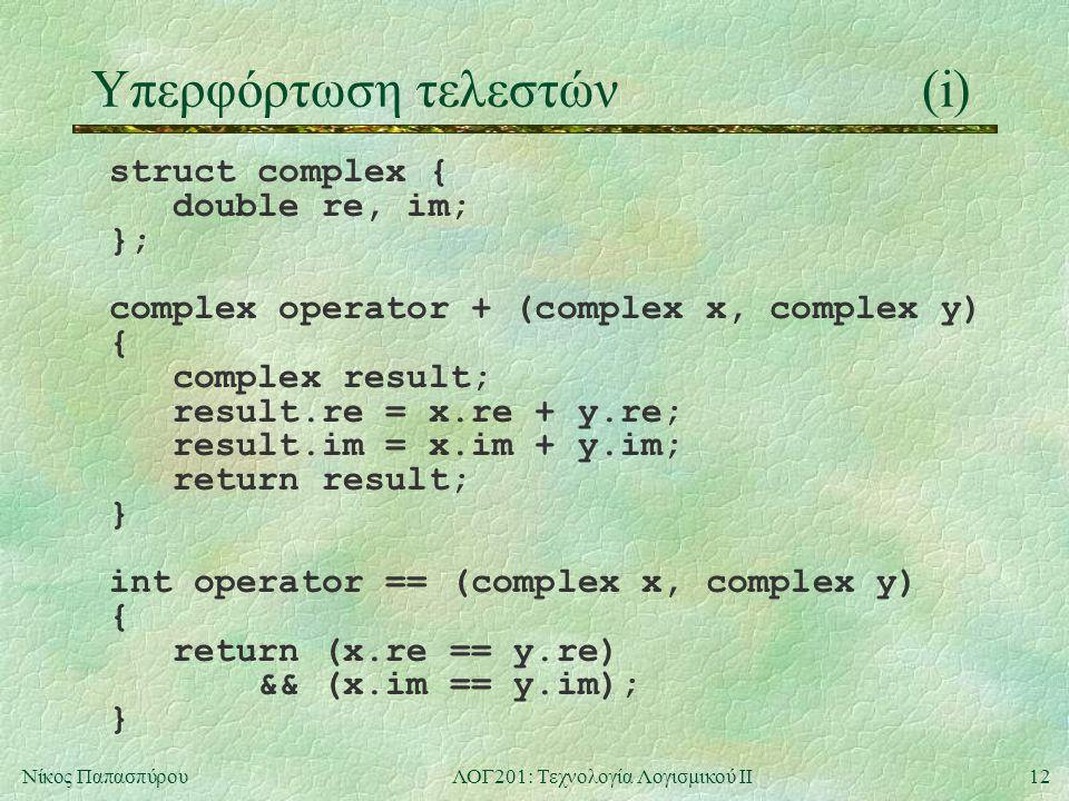 12Νίκος ΠαπασπύρουΛΟΓ201: Τεχνολογία Λογισμικού ΙΙ Υπερφόρτωση τελεστών(i) struct complex { double re, im; }; complex operator + (complex x, complex y) { complex result; result.re = x.re + y.re; result.im = x.im + y.im; return result; } int operator == (complex x, complex y) { return (x.re == y.re) && (x.im == y.im); }