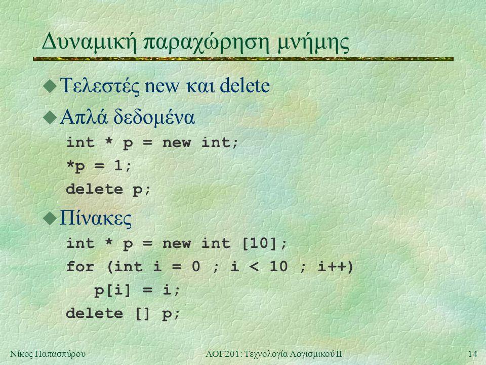14Νίκος ΠαπασπύρουΛΟΓ201: Τεχνολογία Λογισμικού ΙΙ Δυναμική παραχώρηση μνήμης u Τελεστές new και delete u Απλά δεδομένα int * p = new int; *p = 1; delete p; u Πίνακες int * p = new int [10]; for (int i = 0 ; i < 10 ; i++) p[i] = i; delete [] p;