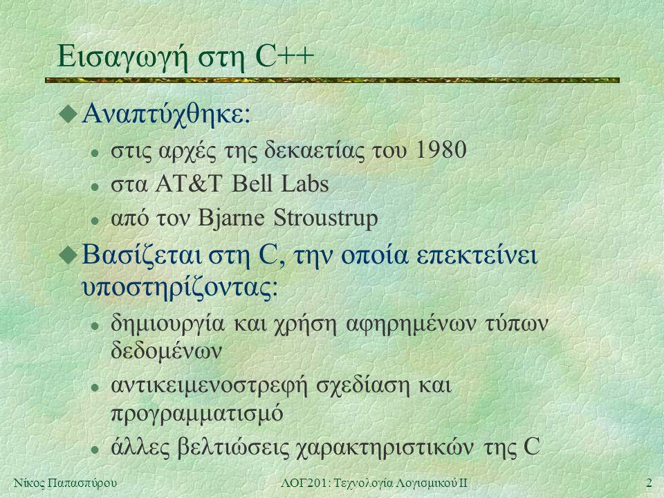 2Νίκος ΠαπασπύρουΛΟΓ201: Τεχνολογία Λογισμικού ΙΙ Εισαγωγή στη C++ u Αναπτύχθηκε: l στις αρχές της δεκαετίας του 1980 l στα AT&T Bell Labs l από τον Bjarne Stroustrup u Βασίζεται στη C, την οποία επεκτείνει υποστηρίζοντας: l δημιουργία και χρήση αφηρημένων τύπων δεδομένων l αντικειμενοστρεφή σχεδίαση και προγραμματισμό l άλλες βελτιώσεις χαρακτηριστικών της C