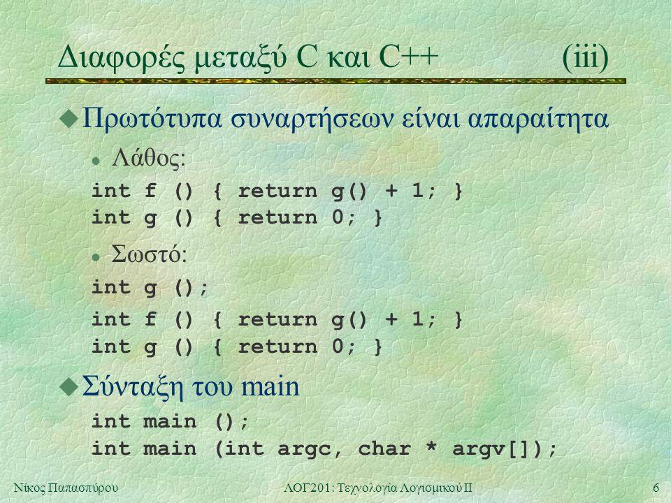 6Νίκος ΠαπασπύρουΛΟΓ201: Τεχνολογία Λογισμικού ΙΙ Διαφορές μεταξύ C και C++(iii) u Πρωτότυπα συναρτήσεων είναι απαραίτητα l Λάθος: int f () { return g() + 1; } int g () { return 0; } l Σωστό: int g (); int f () { return g() + 1; } int g () { return 0; } u Σύνταξη του main int main (); int main (int argc, char * argv[]);