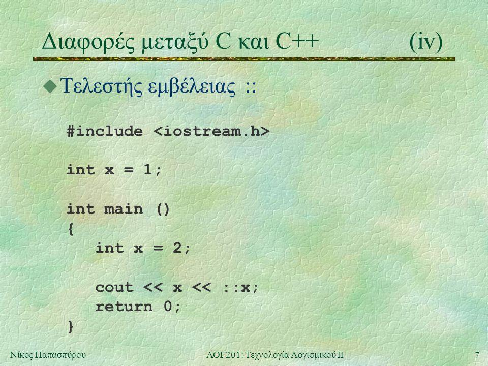 7Νίκος ΠαπασπύρουΛΟΓ201: Τεχνολογία Λογισμικού ΙΙ Διαφορές μεταξύ C και C++(iv) u Τελεστής εμβέλειας :: #include int x = 1; int main () { int x = 2; cout << x << ::x; return 0; }