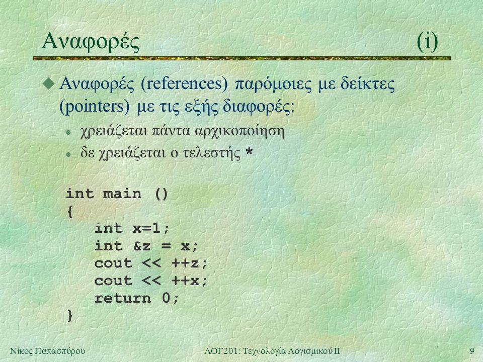 9Νίκος ΠαπασπύρουΛΟΓ201: Τεχνολογία Λογισμικού ΙΙ Αναφορές(i) u Αναφορές (references) παρόμοιες με δείκτες (pointers) με τις εξής διαφορές: l χρειάζεται πάντα αρχικοποίηση δε χρειάζεται ο τελεστής * int main () { int x=1; int &z = x; cout << ++z; cout << ++x; return 0; }