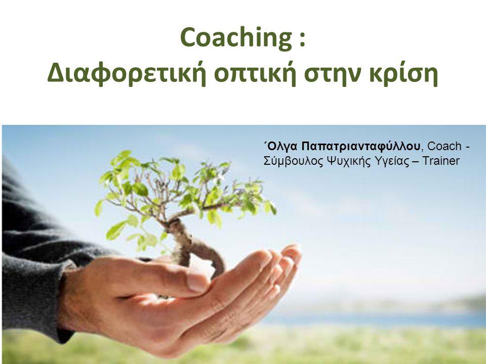 Coaching : Διαφορετική οπτική στην κρίση ΄Ολγα Παπατριανταφύλλου, Coach - Σύμβουλος Ψυχικής Υγείας – Trainer
