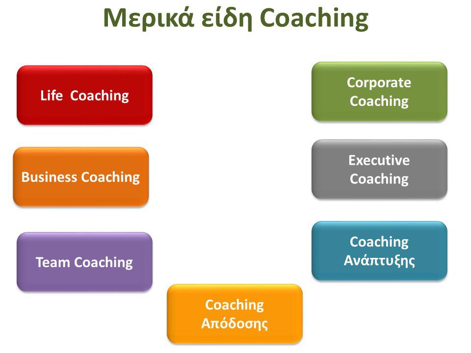 Μερικά είδη Coaching Life Coaching Business Coaching Team Coaching Corporate Coaching Coaching Απόδοσης Coaching Ανάπτυξης Executive Coaching
