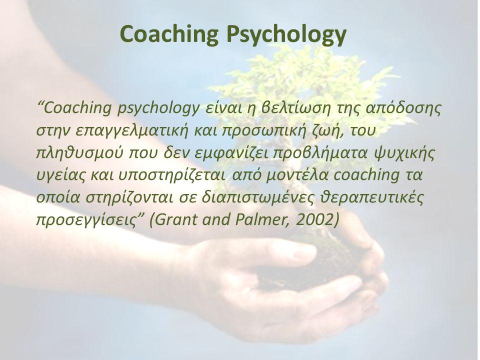 Πού διαφέρει το Coaching Psychology Περιλαμβάνει την εφαρμογή ψυχολογικών θεωριών Στηρίζεται σε έρευνες Χρησιμοποιεί μεγάλο εύρος θεραπευτικών μοντέλων τα οποία έχουν προσαρμοστεί στο χώρο του coaching (solution focused, γνωσιακό, συμπεριφοριστικό, συστημικό, προσωποκεντρικό) Coaching Psychology και Positive Psychology (θετική ψυχολογία) εργάζονται από κοινού.