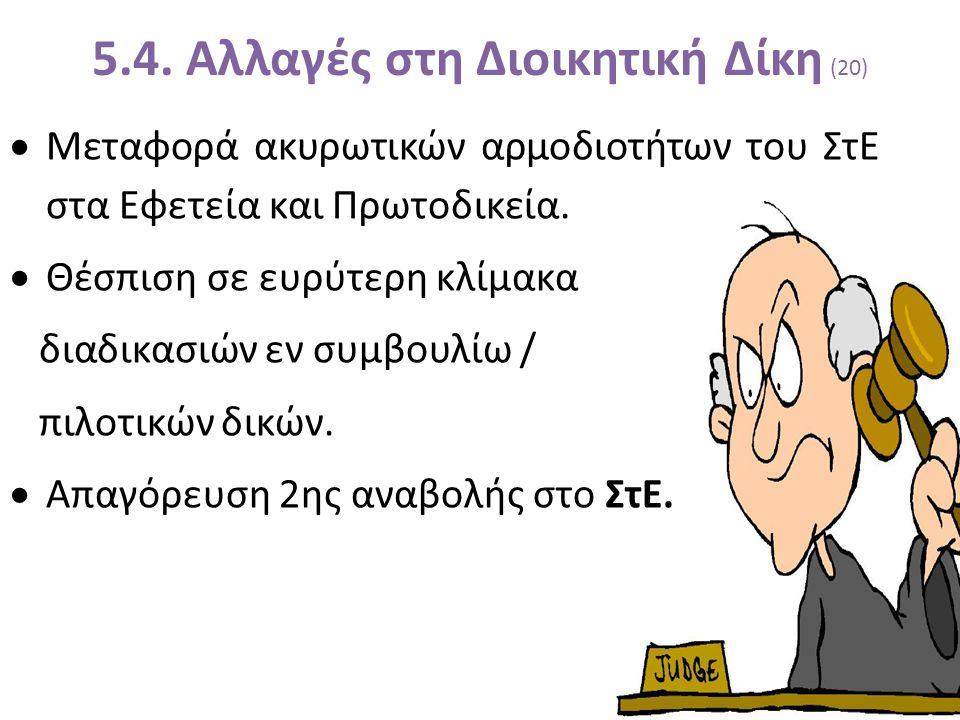 5.4. Αλλαγές στη Διοικητική Δίκη (20)  Μεταφορά ακυρωτικών αρμοδιοτήτων του ΣτΕ στα Εφετεία και Πρωτοδικεία.  Θέσπιση σε ευρύτερη κλίμακα διαδικασιώ