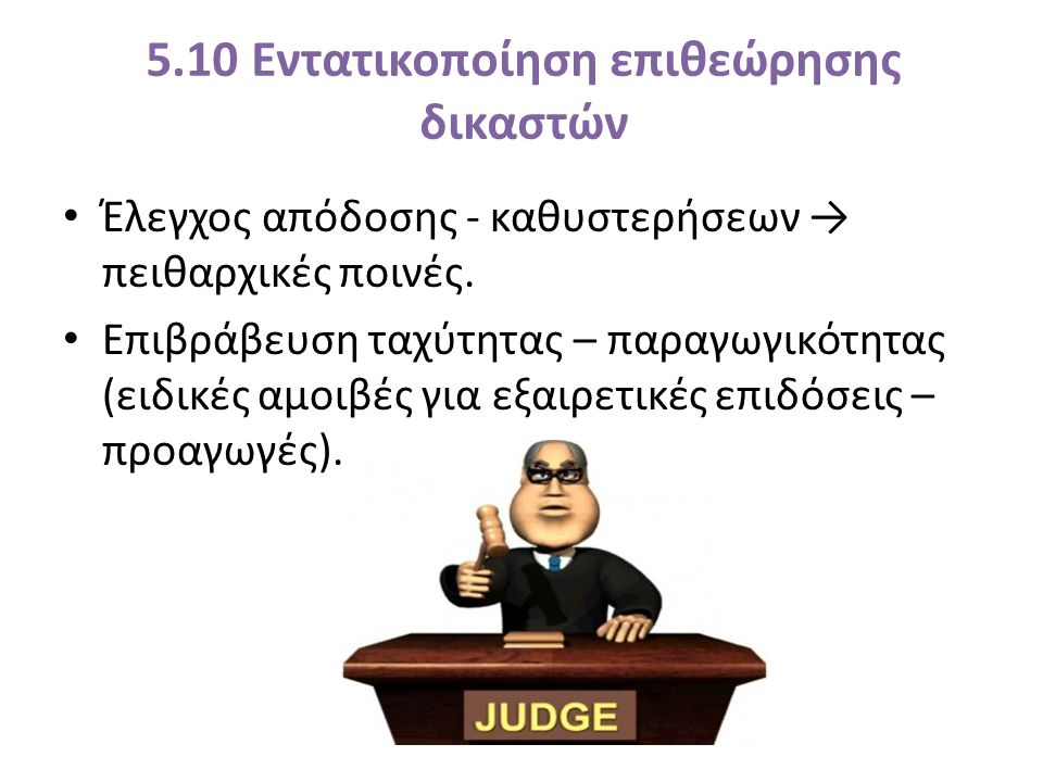 5.10 Εντατικοποίηση επιθεώρησης δικαστών Έλεγχος απόδοσης - καθυστερήσεων → πειθαρχικές ποινές.