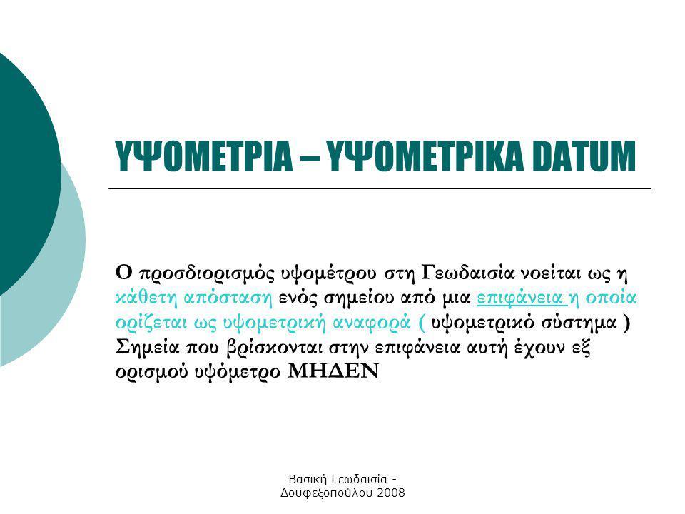 Βασική Γεωδαισία - Δουφεξοπούλου 2008 ΥΨΟΜΕΤΡΙΑ – ΥΨΟΜΕΤΡΙΚΑ DATUM Ο προσδιορισμός υψομέτρου στη Γεωδαισία νοείται ως η κάθετη απόσταση ενός σημείου α