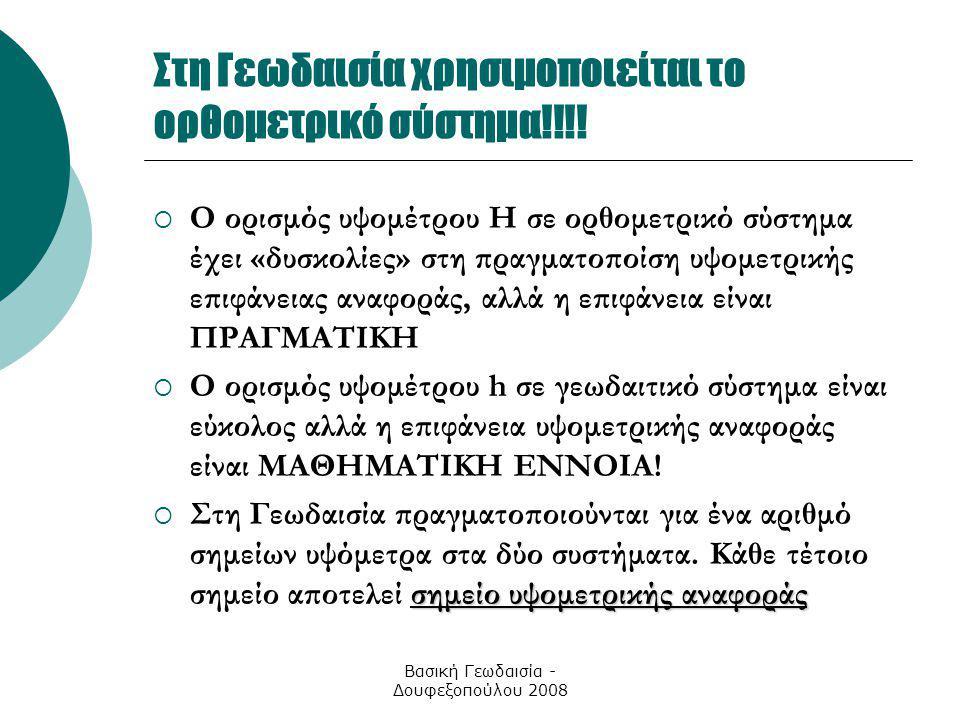 Βασική Γεωδαισία - Δουφεξοπούλου 2008 Στη Γεωδαισία χρησιμοποιείται το ορθομετρικό σύστημα!!!!  Ο ορισμός υψομέτρου Η σε ορθομετρικό σύστημα έχει «δυ