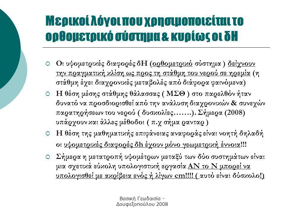 Βασική Γεωδαισία - Δουφεξοπούλου 2008 Μερικοί λόγοι που χρησιμοποιείται το ορθομετρικό σύστημα & κυρίως οι δΗ  Οι υψομετρικές διαφορές δΗ (ορθομετρικ