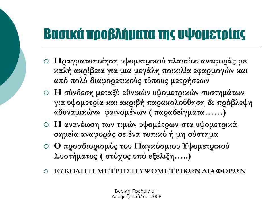 Βασική Γεωδαισία - Δουφεξοπούλου 2008 Βασικά προβλήματα της υψομετρίας  Πραγματοποίηση υψομετρικού πλαισίου αναφοράς με καλή ακρίβεια για μια μεγάλη