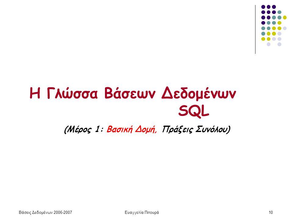 Βάσεις Δεδομένων 2006-2007Ευαγγελία Πιτουρά10 Η Γλώσσα Βάσεων Δεδομένων SQL (Μέρος 1: Βασική Δομή, Πράξεις Συνόλου)