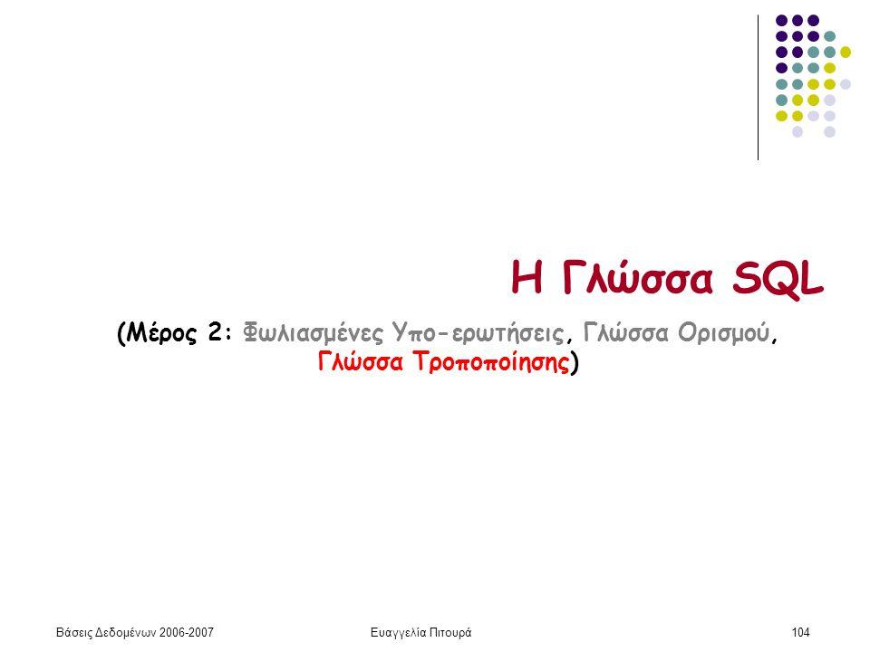 Βάσεις Δεδομένων 2006-2007Ευαγγελία Πιτουρά104 Η Γλώσσα SQL (Μέρος 2: Φωλιασμένες Υπο-ερωτήσεις, Γλώσσα Ορισμού, Γλώσσα Τροποποίησης)