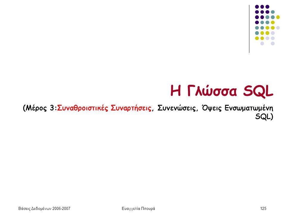 Βάσεις Δεδομένων 2006-2007Ευαγγελία Πιτουρά125 Η Γλώσσα SQL (Μέρος 3:Συναθροιστικές Συναρτήσεις, Συνενώσεις, Όψεις Ενσωματωμένη SQL)