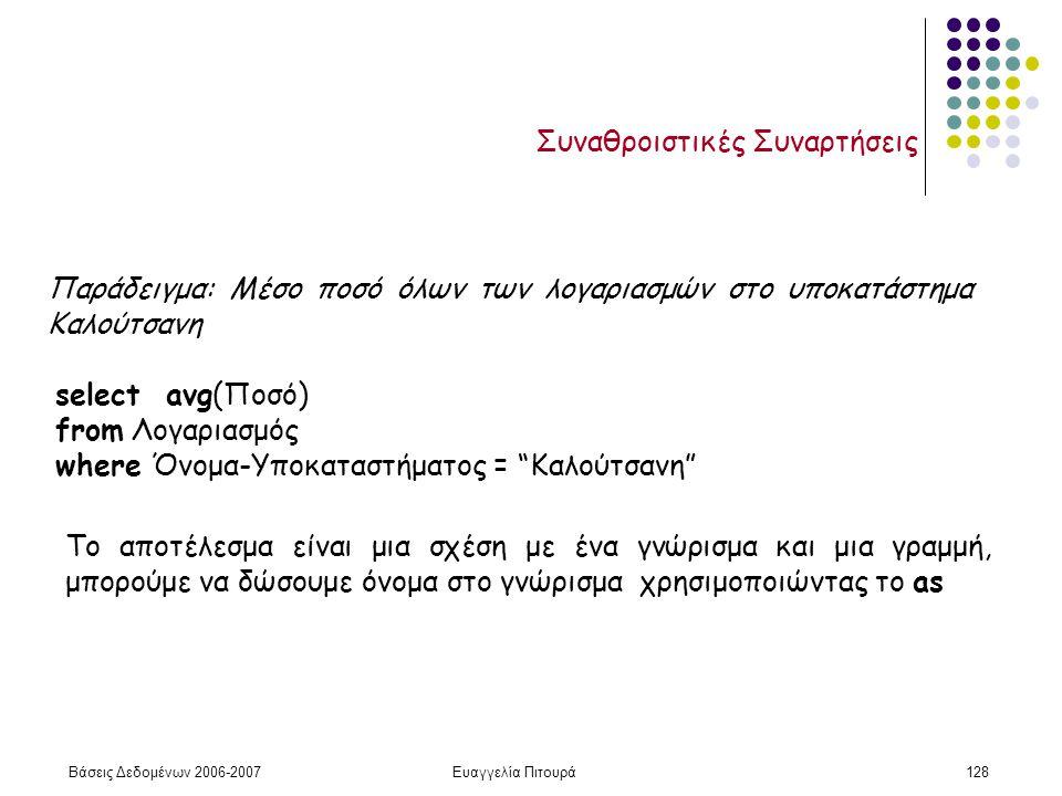 Βάσεις Δεδομένων 2006-2007Ευαγγελία Πιτουρά128 Συναθροιστικές Συναρτήσεις Παράδειγμα: Μέσο ποσό όλων των λογαριασμών στο υποκατάστημα Καλούτσανη select avg(Ποσό) from Λογαριασμός where Όνομα-Υποκαταστήματος = Καλούτσανη Το αποτέλεσμα είναι μια σχέση με ένα γνώρισμα και μια γραμμή, μπορούμε να δώσουμε όνομα στο γνώρισμα χρησιμοποιώντας το as