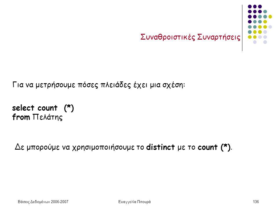 Βάσεις Δεδομένων 2006-2007Ευαγγελία Πιτουρά136 Συναθροιστικές Συναρτήσεις Για να μετρήσουμε πόσες πλειάδες έχει μια σχέση: select count (*) from Πελάτης Δε μπορούμε να χρησιμοποιήσουμε το distinct με το count (*).