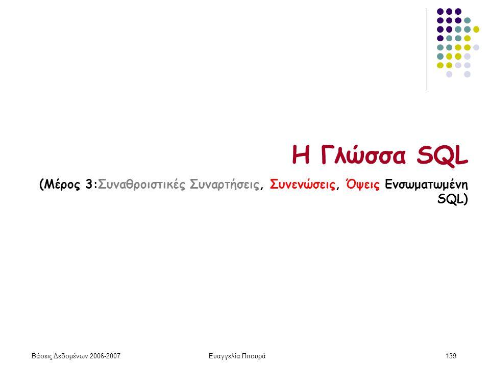 Βάσεις Δεδομένων 2006-2007Ευαγγελία Πιτουρά139 Η Γλώσσα SQL (Μέρος 3:Συναθροιστικές Συναρτήσεις, Συνενώσεις, Όψεις Ενσωματωμένη SQL)