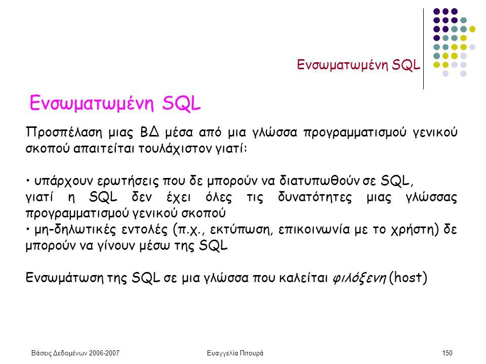 Βάσεις Δεδομένων 2006-2007Ευαγγελία Πιτουρά150 Ενσωματωμένη SQL Προσπέλαση μιας ΒΔ μέσα από μια γλώσσα προγραμματισμού γενικού σκοπού απαιτείται τουλάχιστον γιατί: υπάρχουν ερωτήσεις που δε μπορούν να διατυπωθούν σε SQL, γιατί η SQL δεν έχει όλες τις δυνατότητες μιας γλώσσας προγραμματισμού γενικού σκοπού μη-δηλωτικές εντολές (π.χ., εκτύπωση, επικοινωνία με το χρήστη) δε μπορούν να γίνουν μέσω της SQL Ενσωμάτωση της SQL σε μια γλώσσα που καλείται φιλόξενη (host)
