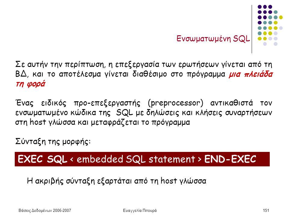 Βάσεις Δεδομένων 2006-2007Ευαγγελία Πιτουρά151 Ενσωματωμένη SQL Σε αυτήν την περίπτωση, η επεξεργασία των ερωτήσεων γίνεται από τη ΒΔ, και το αποτέλεσμα γίνεται διαθέσιμο στο πρόγραμμα μια πλειάδα τη φορά Ένας ειδικός προ-επεξεργαστής (preprocessor) αντικαθιστά τον ενσωματωμένο κώδικα της SQL με δηλώσεις και κλήσεις συναρτήσεων στη host γλώσσα και μεταφράζεται το πρόγραμμα Σύνταξη της μορφής: EXEC SQL END-EXEC Η ακριβής σύνταξη εξαρτάται από τη host γλώσσα