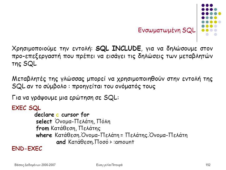Βάσεις Δεδομένων 2006-2007Ευαγγελία Πιτουρά152 Ενσωματωμένη SQL Χρησιμοποιούμε την εντολή: SQL INCLUDE, για να δηλώσουμε στον προ-επεξεργαστή που πρέπει να εισάγει τις δηλώσεις των μεταβλητών της SQL Μεταβλητές της γλώσσας μπορεί να χρησιμοποιηθούν στην εντολή της SQL αν το σύμβολο : προηγείται του ονόματός τους Για να γράψουμε μια ερώτηση σε SQL: EXEC SQL declare c cursor for select Όνομα-Πελάτη, Πόλη from Κατάθεση, Πελάτης where Κατάθεση.Όνομα-Πελάτη = Πελάτης.Όνομα-Πελάτη and Κατάθεση.Ποσό > :amount END-EXEC