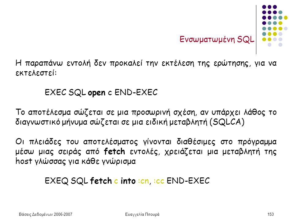 Βάσεις Δεδομένων 2006-2007Ευαγγελία Πιτουρά153 Ενσωματωμένη SQL Η παραπάνω εντολή δεν προκαλεί την εκτέλεση της ερώτησης, για να εκτελεστεί: EXEC SQL open c END-EXEC Το αποτέλεσμα σώζεται σε μια προσωρινή σχέση, αν υπάρχει λάθος το διαγνωστικό μήνυμα σώζεται σε μια ειδική μεταβλητή (SQLCA) Οι πλειάδες του αποτελέσματος γίνονται διαθέσιμες στο πρόγραμμα μέσω μιας σειράς από fetch εντολές, χρειάζεται μια μεταβλητή της host γλώσσας για κάθε γνώρισμα EXEQ SQL fetch c into :cn, :cc END-EXEC