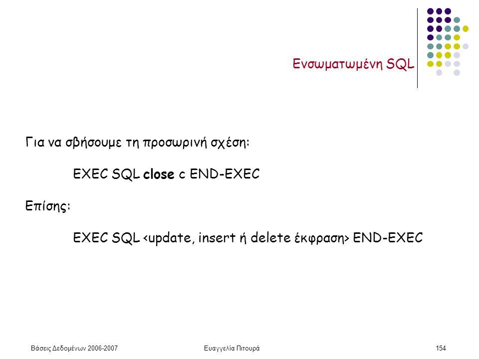 Βάσεις Δεδομένων 2006-2007Ευαγγελία Πιτουρά154 Ενσωματωμένη SQL Για να σβήσουμε τη προσωρινή σχέση: EXEC SQL close c END-EXEC Επίσης: EXEC SQL END-EXEC