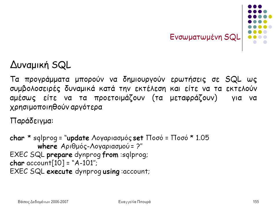 Βάσεις Δεδομένων 2006-2007Ευαγγελία Πιτουρά155 Ενσωματωμένη SQL Δυναμική SQL Τα προγράμματα μπορούν να δημιουργούν ερωτήσεις σε SQL ως συμβολοσειρές δυναμικά κατά την εκτέλεση και είτε να τα εκτελούν αμέσως είτε να τα προετοιμάζουν (τα μεταφράζουν) για να χρησιμοποιηθούν αργότερα Παράδειγμα: char * sqlprog = update Λογαριασμός set Ποσό = Ποσό * 1.05 where Αριθμός-Λογαριασμού = ?'' EXEC SQL prepare dynprog from :sqlprog; char account[10] = A-101''; EXEC SQL execute dynprog using :account;
