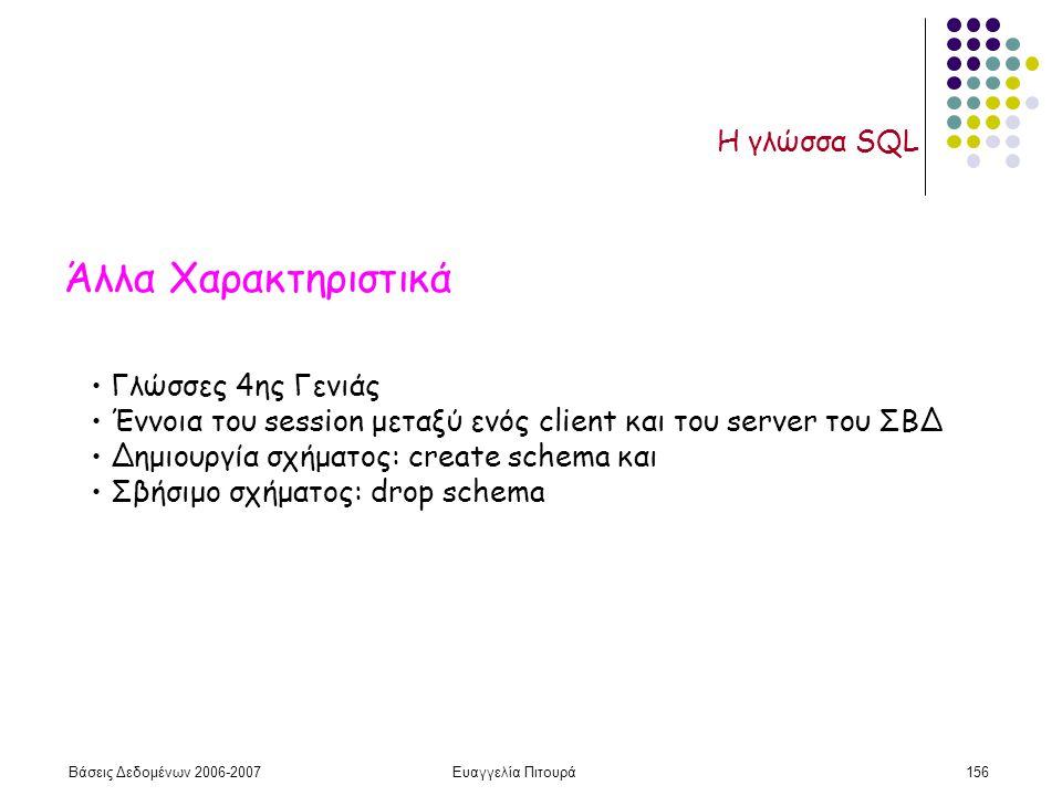 Βάσεις Δεδομένων 2006-2007Ευαγγελία Πιτουρά156 Η γλώσσα SQL Άλλα Χαρακτηριστικά Γλώσσες 4ης Γενιάς Έννοια του session μεταξύ ενός client και του server του ΣΒΔ Δημιουργία σχήματος: create schema και Σβήσιμο σχήματος: drop schema