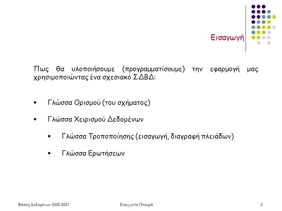 Βάσεις Δεδομένων 2006-2007Ευαγγελία Πιτουρά2 Εισαγωγή Πως θα υλοποιήσουμε (προγραμματίσουμε) την εφαρμογή μας χρησιμοποιώντας ένα σχεσιακό ΣΔΒΔ:  Γλώσσα Ορισμού (του σχήματος)  Γλώσσα Χειρισμού Δεδομένων  Γλώσσα Τροποποίησης (εισαγωγή, διαγραφή πλειάδων)  Γλώσσα Ερωτήσεων