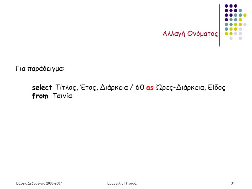 Βάσεις Δεδομένων 2006-2007Ευαγγελία Πιτουρά34 Αλλαγή Ονόματος Για παράδειγμα: select Τίτλος, Έτος, Διάρκεια / 60 as Ώρες-Διάρκεια, Είδος from Ταινία