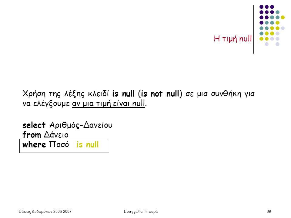 Βάσεις Δεδομένων 2006-2007Ευαγγελία Πιτουρά39 Η τιμή null Χρήση της λέξης κλειδί is null (is not null) σε μια συνθήκη για να ελέγξουμε αν μια τιμή είναι null.