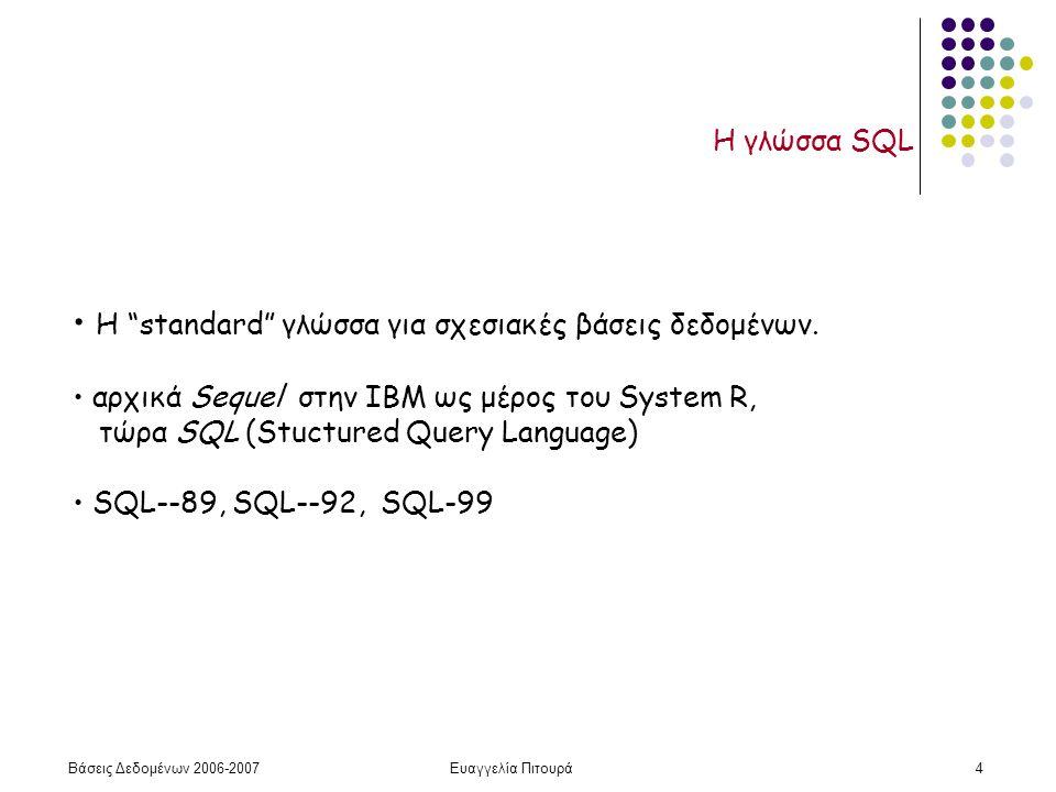 Βάσεις Δεδομένων 2006-2007Ευαγγελία Πιτουρά4 Η γλώσσα SQL Η standard γλώσσα για σχεσιακές βάσεις δεδομένων.
