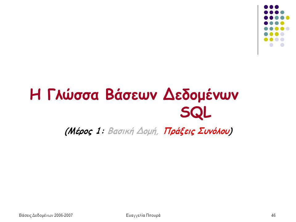 Βάσεις Δεδομένων 2006-2007Ευαγγελία Πιτουρά46 Η Γλώσσα Βάσεων Δεδομένων SQL (Μέρος 1: Βασική Δομή, Πράξεις Συνόλου)