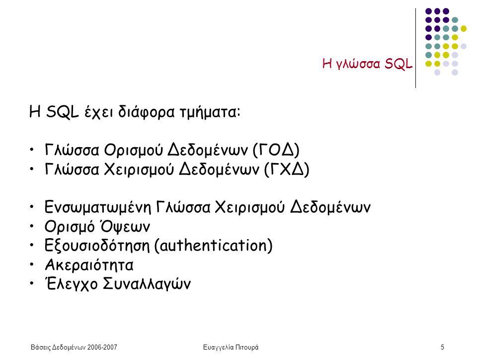 Βάσεις Δεδομένων 2006-2007Ευαγγελία Πιτουρά5 Η γλώσσα SQL H SQL έχει διάφορα τμήματα: Γλώσσα Ορισμού Δεδομένων (ΓΟΔ) Γλώσσα Χειρισμού Δεδομένων (ΓΧΔ) Ενσωματωμένη Γλώσσα Χειρισμού Δεδομένων Ορισμό Όψεων Εξουσιοδότηση (authentication) Ακεραιότητα Έλεγχο Συναλλαγών