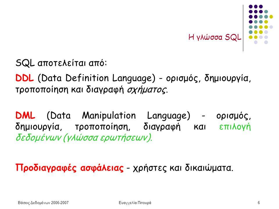 Βάσεις Δεδομένων 2006-2007Ευαγγελία Πιτουρά6 Η γλώσσα SQL SQL αποτελείται από: DDL (Data Definition Language) - ορισμός, δημιουργία, τροποποίηση και διαγραφή σχήματος.