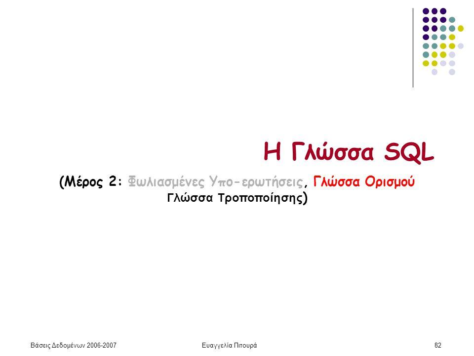 Βάσεις Δεδομένων 2006-2007Ευαγγελία Πιτουρά82 Η Γλώσσα SQL (Μέρος 2: Φωλιασμένες Υπο-ερωτήσεις, Γλώσσα Ορισμού Γλώσσα Τροποποίησης )