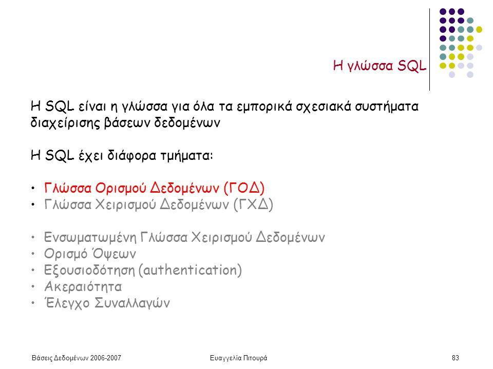 Βάσεις Δεδομένων 2006-2007Ευαγγελία Πιτουρά83 Η γλώσσα SQL H SQL είναι η γλώσσα για όλα τα εμπορικά σχεσιακά συστήματα διαχείρισης βάσεων δεδομένων H SQL έχει διάφορα τμήματα: Γλώσσα Ορισμού Δεδομένων (ΓΟΔ) Γλώσσα Χειρισμού Δεδομένων (ΓΧΔ) Ενσωματωμένη Γλώσσα Χειρισμού Δεδομένων Ορισμό Όψεων Εξουσιοδότηση (authentication) Ακεραιότητα Έλεγχο Συναλλαγών