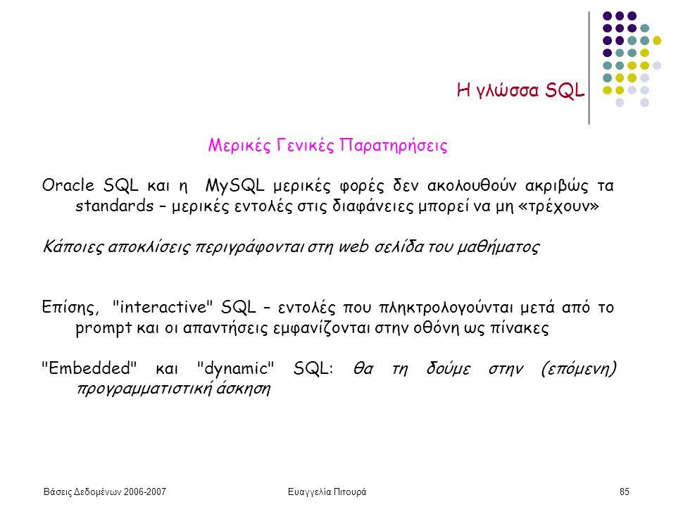 Βάσεις Δεδομένων 2006-2007Ευαγγελία Πιτουρά85 Η γλώσσα SQL Μερικές Γενικές Παρατηρήσεις Oracle SQL και η MySQL μερικές φορές δεν ακολουθούν ακριβώς τα standards – μερικές εντολές στις διαφάνειες μπορεί να μη «τρέχουν» Κάποιες αποκλίσεις περιγράφονται στη web σελίδα του μαθήματος Επίσης, interactive SQL – εντολές που πληκτρολογούνται μετά από το prompt και οι απαντήσεις εμφανίζονται στην οθόνη ως πίνακες Embedded και dynamic SQL: θα τη δούμε στην (επόμενη) προγραμματιστική άσκηση