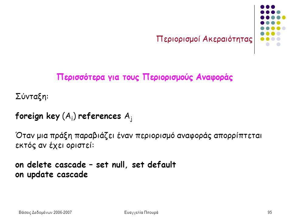 Βάσεις Δεδομένων 2006-2007Ευαγγελία Πιτουρά95 Περιορισμοί Ακεραιότητας Περισσότερα για τους Περιορισμούς Αναφοράς Σύνταξη: foreign key (A i ) references A j Όταν μια πράξη παραβιάζει έναν περιορισμό αναφοράς απορρίπτεται εκτός αν έχει οριστεί: on delete cascade – set null, set default on update cascade