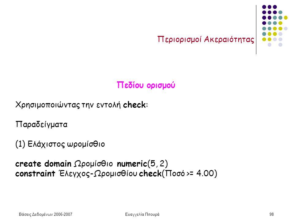 Βάσεις Δεδομένων 2006-2007Ευαγγελία Πιτουρά98 Περιορισμοί Ακεραιότητας Πεδίου ορισμού Χρησιμοποιώντας την εντολή check: Παραδείγματα (1) Ελάχιστος ωρομίσθιο create domain Ωρομίσθιο numeric(5, 2) constraint Έλεγχος-Ωρομισθίου check(Ποσό >= 4.00)