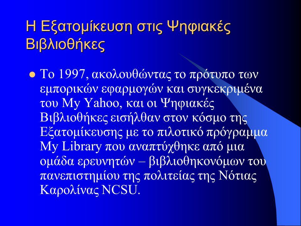 Η Εξατομίκευση στις Ψηφιακές Βιβλιοθήκες Το 1997, ακολουθώντας το πρότυπο των εμπορικών εφαρμογών και συγκεκριμένα του My Yahoo, και οι Ψηφιακές Βιβλιοθήκες εισήλθαν στον κόσμο της Εξατομίκευσης με το πιλοτικό πρόγραμμα My Library που αναπτύχθηκε από μια ομάδα ερευνητών – βιβλιοθηκονόμων του πανεπιστημίου της πολιτείας της Νότιας Καρολίνας NCSU.