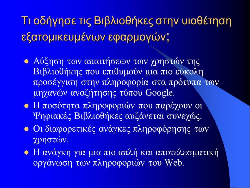 Τι οδήγησε τις Βιβλιοθήκες στην υιοθέτηση εξατομικευμένων εφαρμογών ; Αύξηση των απαιτήσεων των χρηστών της Βιβλιοθήκης που επιθυμούν μια πιο εύκολη προσέγγιση στην πληροφορία στα πρότυπα των μηχανών αναζήτησης τύπου Google.