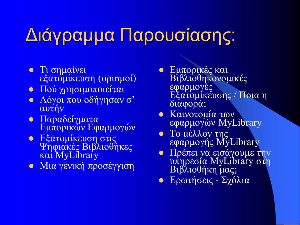 Διάγραμμα Παρουσίασης: Τι σημαίνει εξατομίκευση (ορισμοί) Πού χρησιμοποιείται Λόγοι που οδήγησαν σ' αυτήν Παραδείγματα Εμπορικών Εφαρμογών Εξατομίκευση στις Ψηφιακές Βιβλιοθήκες και MyLibrary Μια γενική προσέγγιση Εμπορικές και Βιβλιοθηκονομικές εφαρμογές Εξατομίκευσης / Ποια η διαφορά; Καινοτομία των εφαρμογών MyLibrary Το μέλλον της εφαρμογής MyLibrary Πρέπει να εισάγουμε την υπηρεσία MyLibrary στη Βιβλιοθήκη μας; Ερωτήσεις - Σχόλια