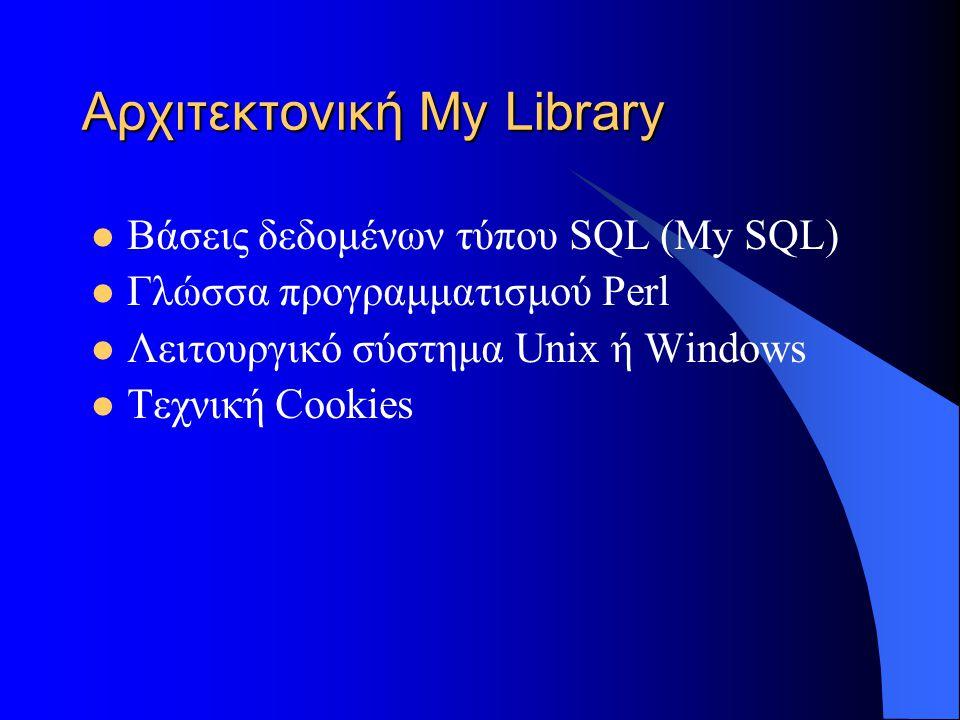 Αρχιτεκτονική My Library Βάσεις δεδομένων τύπου SQL (My SQL) Γλώσσα προγραμματισμού Perl Λειτουργικό σύστημα Unix ή Windows Τεχνική Cookies
