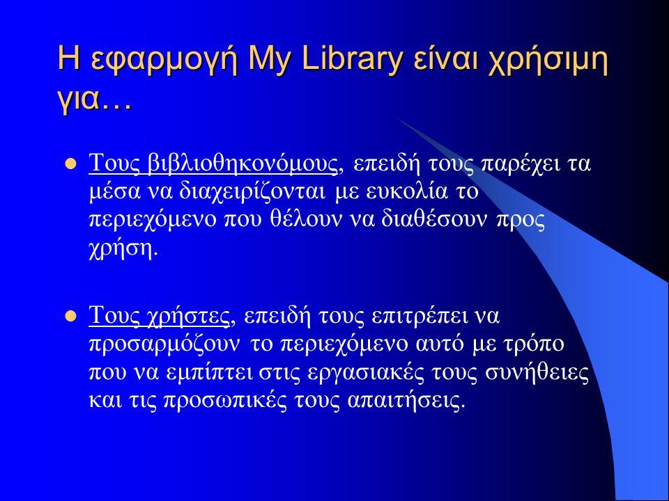 Η εφαρμογή My Library είναι χρήσιμη για… Τους βιβλιοθηκονόμους, επειδή τους παρέχει τα μέσα να διαχειρίζονται με ευκολία το περιεχόμενο που θέλουν να διαθέσουν προς χρήση.